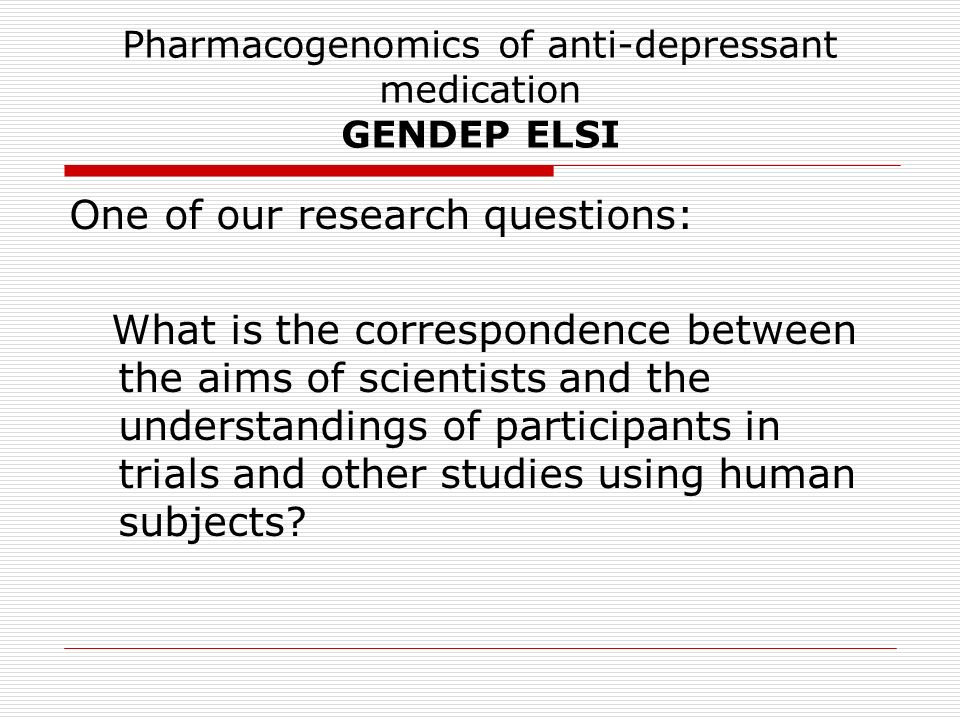 Pharmacogenomics of anti-depressant medication GENDEP ELSI One of our research questions: What is the correspondence between the aims of scientists and the understandings of participants in trials and other studies using human subjects