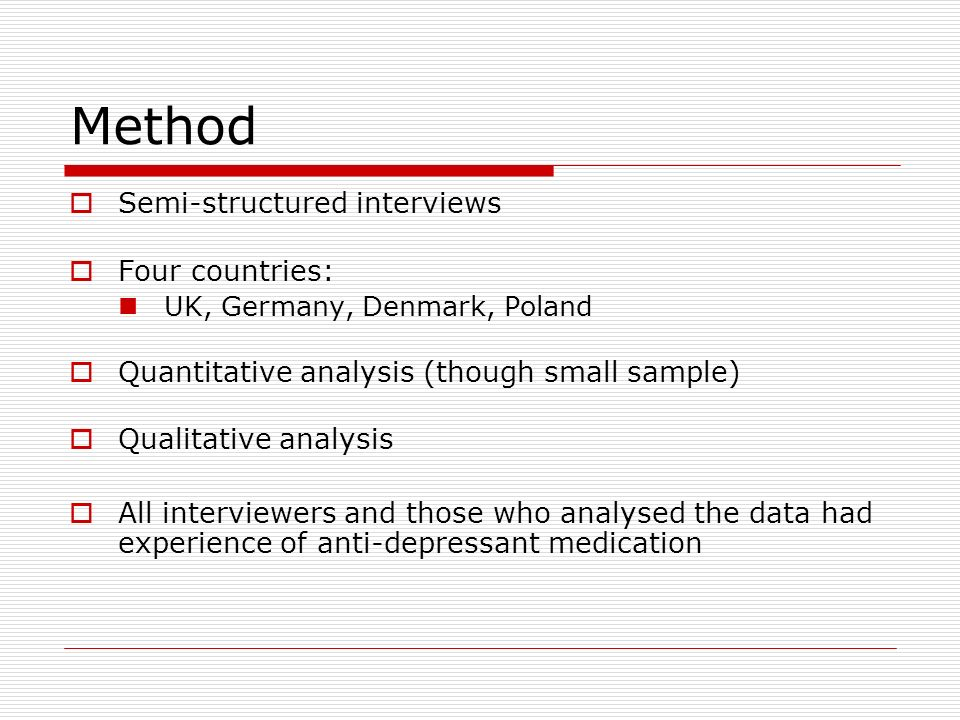 Method Semi-structured interviews Four countries: UK, Germany, Denmark, Poland Quantitative analysis (though small sample) Qualitative analysis All interviewers and those who analysed the data had experience of anti-depressant medication
