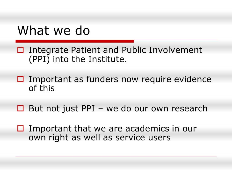 What we do Integrate Patient and Public Involvement (PPI) into the Institute.