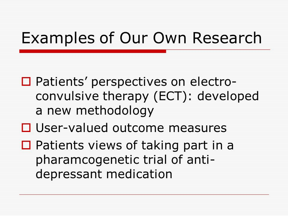 Examples of Our Own Research Patients perspectives on electro- convulsive therapy (ECT): developed a new methodology User-valued outcome measures Patients views of taking part in a pharamcogenetic trial of anti- depressant medication