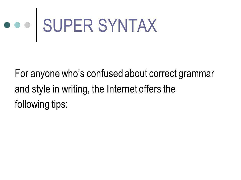 SUPER SYNTAX For anyone whos confused about correct grammar and style in writing, the Internet offers the following tips: