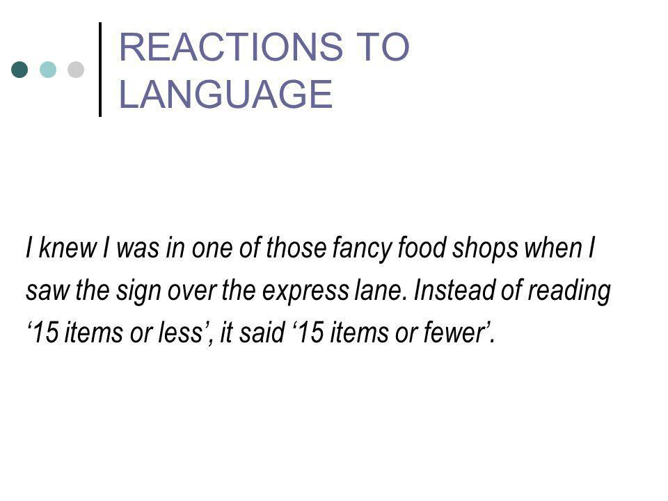 REACTIONS TO LANGUAGE I knew I was in one of those fancy food shops when I saw the sign over the express lane. Instead of reading 15 items or less, it