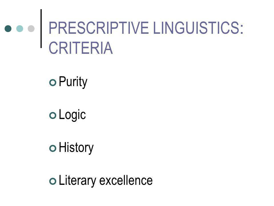 PRESCRIPTIVE LINGUISTICS : CRITERIA Purity Logic History Literary excellence