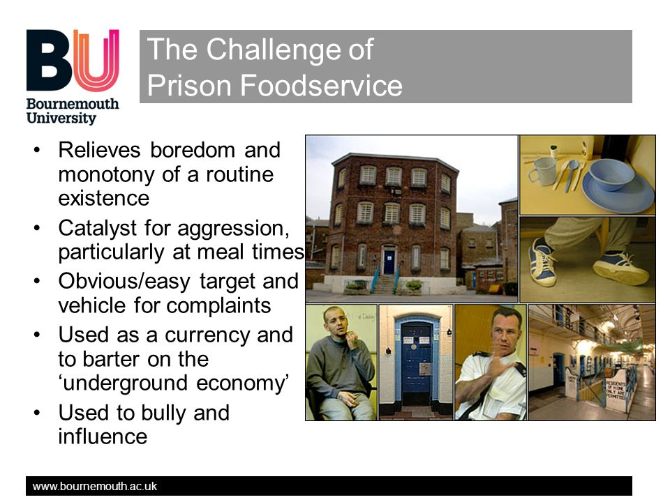 www.bournemouth.ac.uk The Challenge of Prison Foodservice Relieves boredom and monotony of a routine existence Catalyst for aggression, particularly at meal times Obvious/easy target and vehicle for complaints Used as a currency and to barter on the underground economy Used to bully and influence