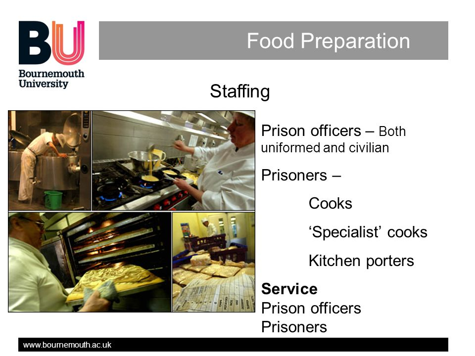 www.bournemouth.ac.uk Food Preparation Staffing Prison officers – Both uniformed and civilian Prisoners – Cooks Specialist cooks Kitchen porters Service Prison officers Prisoners