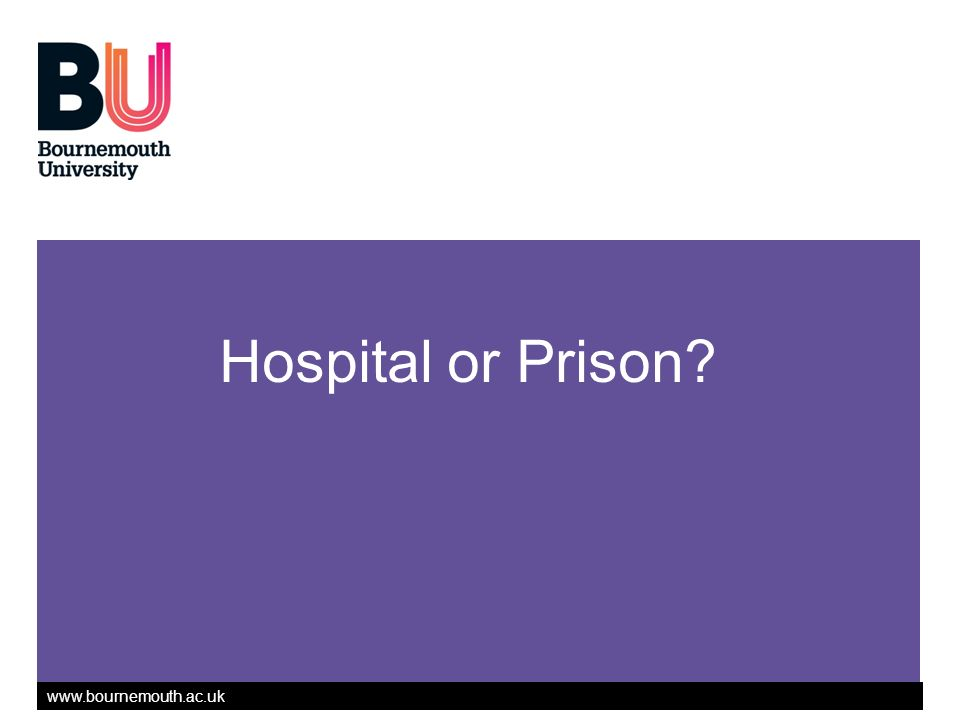 www.bournemouth.ac.uk Hospital or Prison