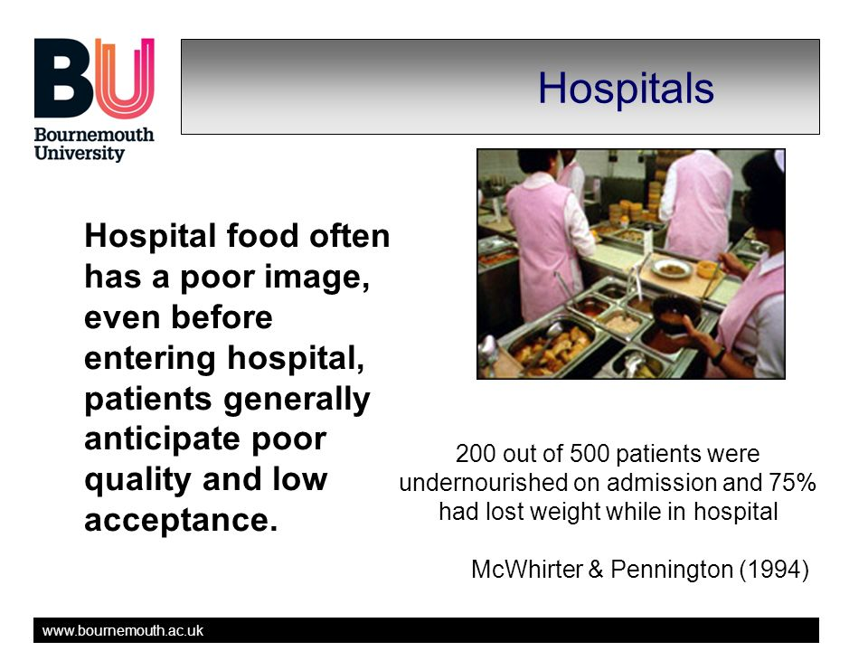 www.bournemouth.ac.uk Hospitals Hospital food often has a poor image, even before entering hospital, patients generally anticipate poor quality and low acceptance.