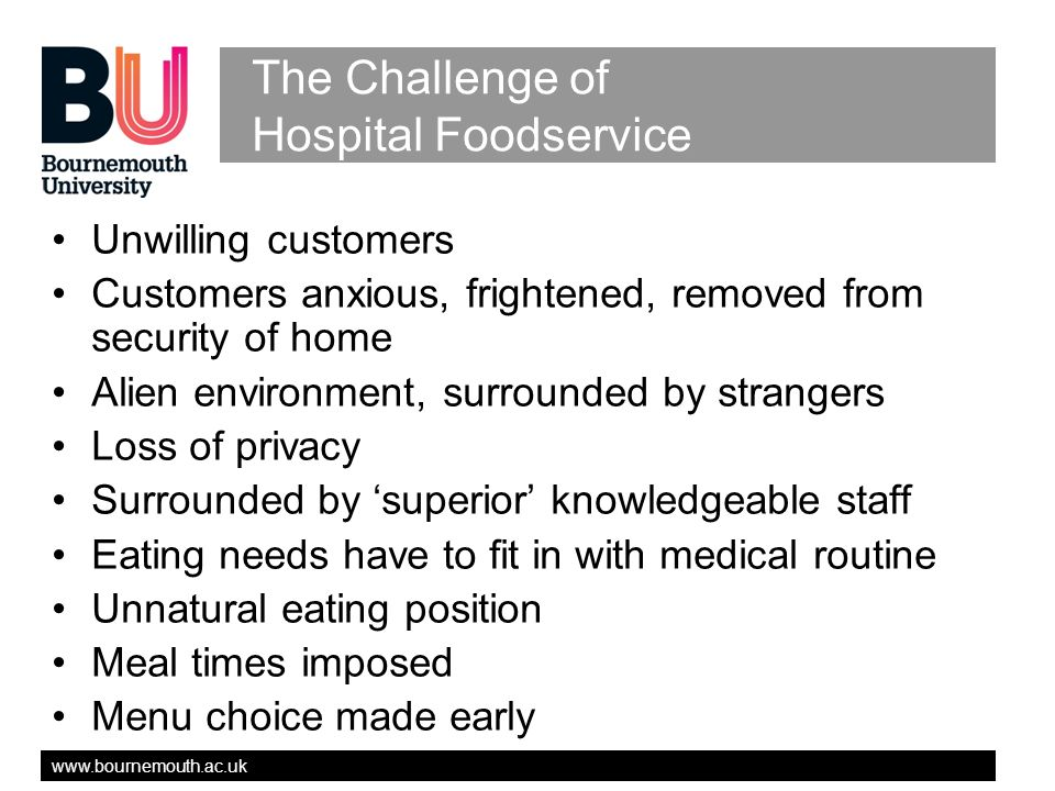 www.bournemouth.ac.uk The Challenge of Hospital Foodservice Unwilling customers Customers anxious, frightened, removed from security of home Alien environment, surrounded by strangers Loss of privacy Surrounded by superior knowledgeable staff Eating needs have to fit in with medical routine Unnatural eating position Meal times imposed Menu choice made early