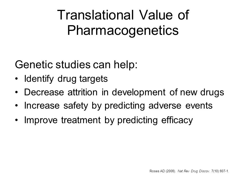 Translational Value of Pharmacogenetics Genetic studies can help: Identify drug targets Decrease attrition in development of new drugs Increase safety by predicting adverse events Improve treatment by predicting efficacy Roses AD (2008).
