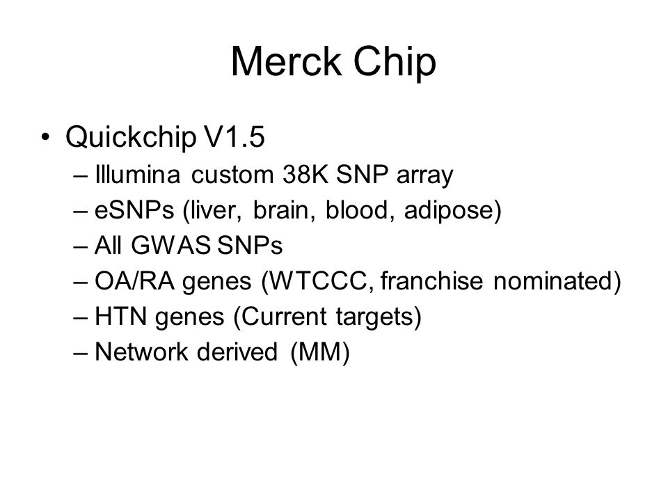 Merck Chip Quickchip V1.5 –Illumina custom 38K SNP array –eSNPs (liver, brain, blood, adipose) –All GWAS SNPs –OA/RA genes (WTCCC, franchise nominated