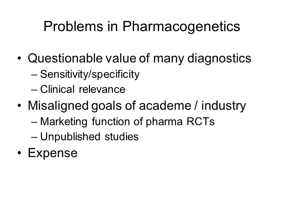 Problems in Pharmacogenetics Questionable value of many diagnostics –Sensitivity/specificity –Clinical relevance Misaligned goals of academe / industry –Marketing function of pharma RCTs –Unpublished studies Expense