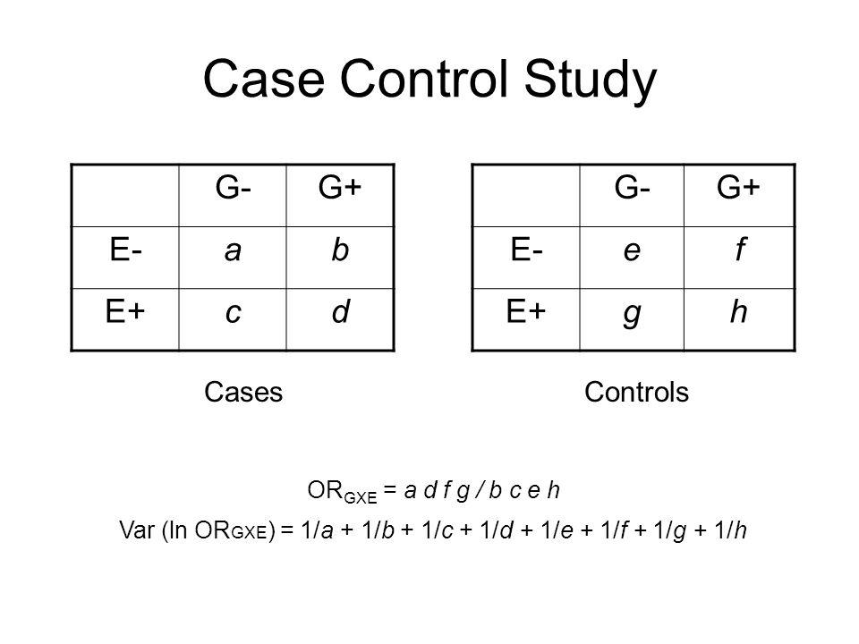 Case Control Study G-G+ E-ab E+cd CasesControls G-G+ E-ef E+gh OR GXE = a d f g / b c e h Var (ln OR GXE ) = 1/a + 1/b + 1/c + 1/d + 1/e + 1/f + 1/g + 1/h