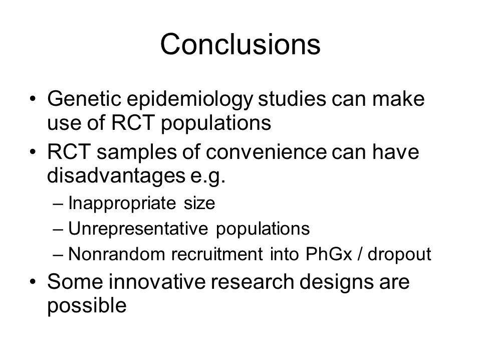 Conclusions Genetic epidemiology studies can make use of RCT populations RCT samples of convenience can have disadvantages e.g. –Inappropriate size –U