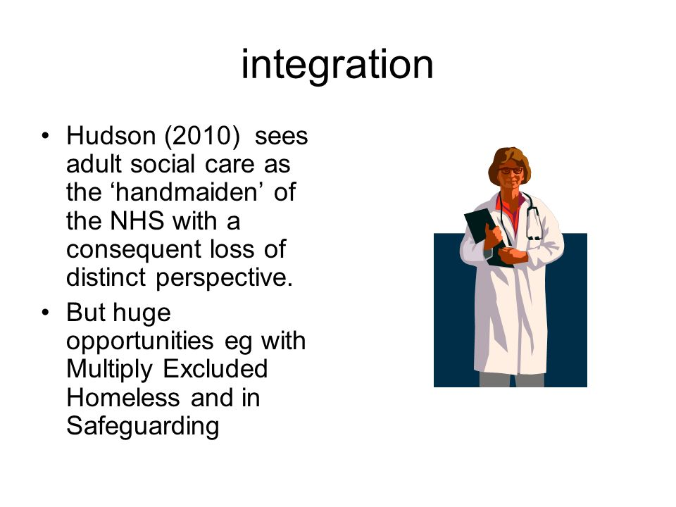 integration Hudson (2010) sees adult social care as the handmaiden of the NHS with a consequent loss of distinct perspective.