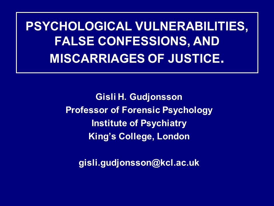 PSYCHOLOGICAL VULNERABILITIES, FALSE CONFESSIONS, AND MISCARRIAGES OF JUSTICE. Gisli H. Gudjonsson Professor of Forensic Psychology Institute of Psych