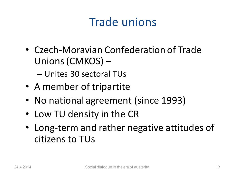 Trade unions Czech-Moravian Confederation of Trade Unions (CMKOS) – – Unites 30 sectoral TUs A member of tripartite No national agreement (since 1993) Low TU density in the CR Long-term and rather negative attitudes of citizens to TUs 24.4.2014Social dialogue in the era of austerity3