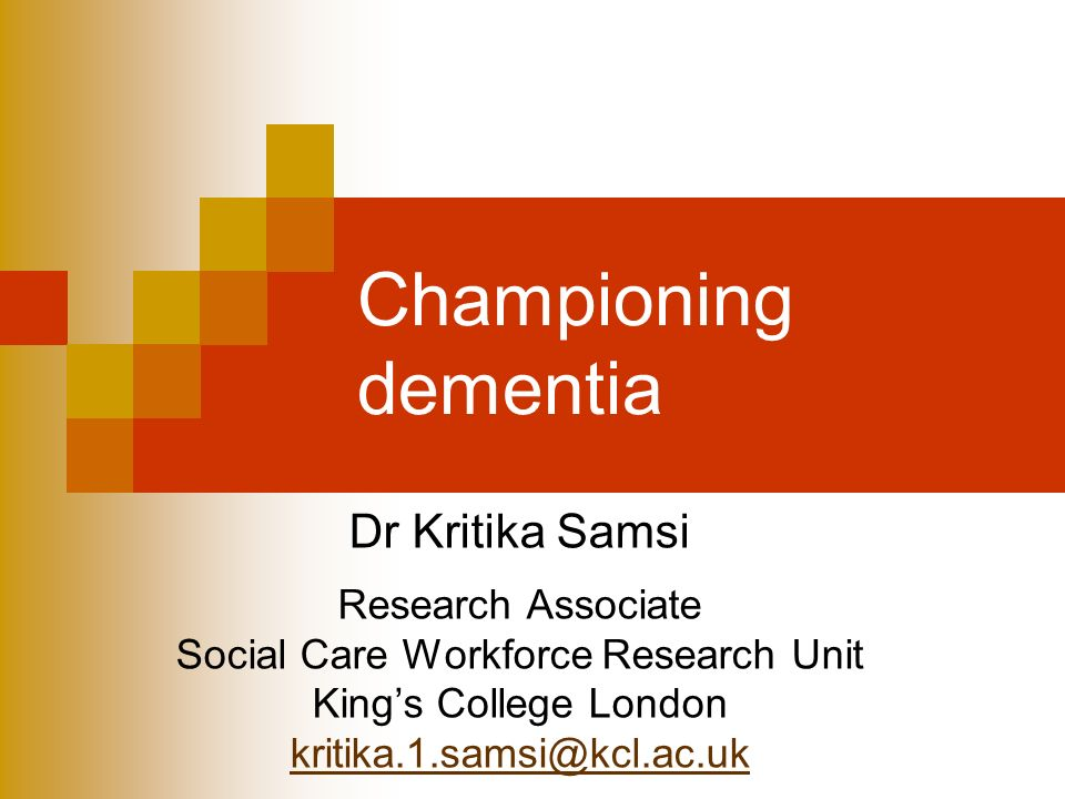 Championing dementia Dr Kritika Samsi Research Associate Social Care Workforce Research Unit Kings College London kritika.1.samsi@kcl.ac.uk