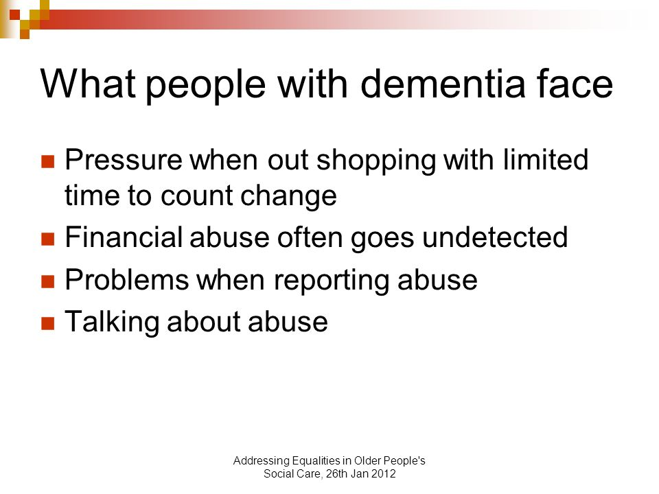 Addressing Equalities in Older People s Social Care, 26th Jan 2012 What people with dementia face Pressure when out shopping with limited time to count change Financial abuse often goes undetected Problems when reporting abuse Talking about abuse