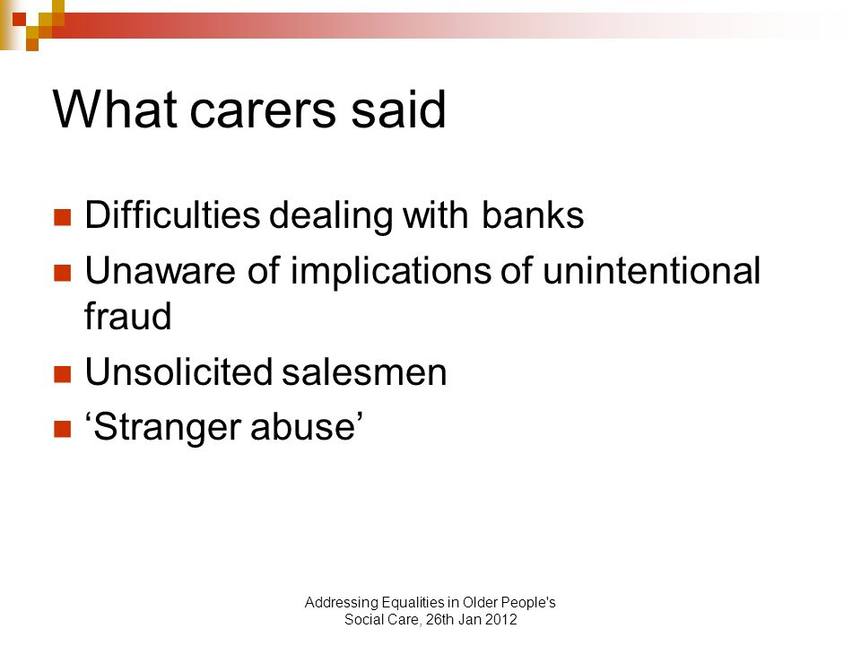 Addressing Equalities in Older People s Social Care, 26th Jan 2012 What carers said Difficulties dealing with banks Unaware of implications of unintentional fraud Unsolicited salesmen Stranger abuse
