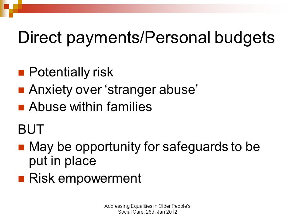 Addressing Equalities in Older People s Social Care, 26th Jan 2012 Direct payments/Personal budgets Potentially risk Anxiety over stranger abuse Abuse within families BUT May be opportunity for safeguards to be put in place Risk empowerment