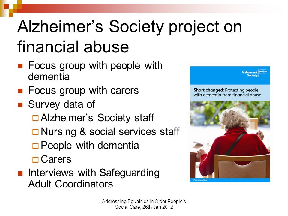 Addressing Equalities in Older People s Social Care, 26th Jan 2012 Alzheimers Society project on financial abuse Focus group with people with dementia Focus group with carers Survey data of Alzheimers Society staff Nursing & social services staff People with dementia Carers Interviews with Safeguarding Adult Coordinators