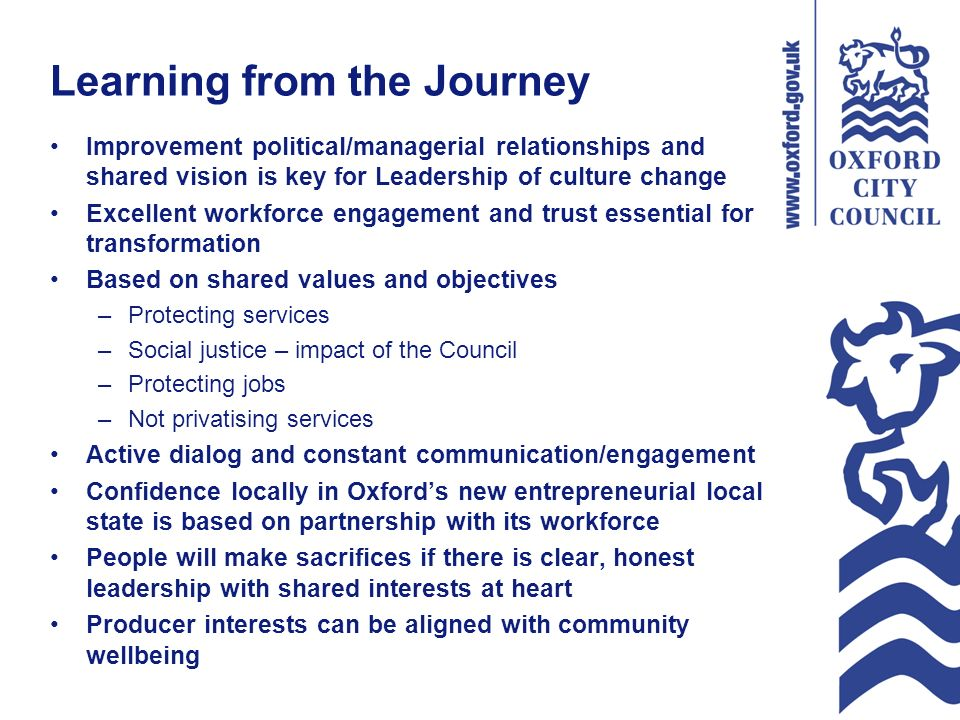 Learning from the Journey Improvement political/managerial relationships and shared vision is key for Leadership of culture change Excellent workforce engagement and trust essential for transformation Based on shared values and objectives –Protecting services –Social justice – impact of the Council –Protecting jobs –Not privatising services Active dialog and constant communication/engagement Confidence locally in Oxfords new entrepreneurial local state is based on partnership with its workforce People will make sacrifices if there is clear, honest leadership with shared interests at heart Producer interests can be aligned with community wellbeing