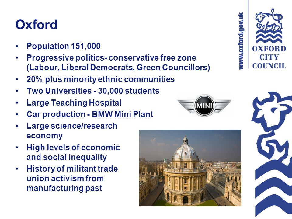 Oxford Population 151,000 Progressive politics- conservative free zone (Labour, Liberal Democrats, Green Councillors) 20% plus minority ethnic communities Two Universities - 30,000 students Large Teaching Hospital Car production - BMW Mini Plant Large science/research economy High levels of economic and social inequality History of militant trade union activism from manufacturing past
