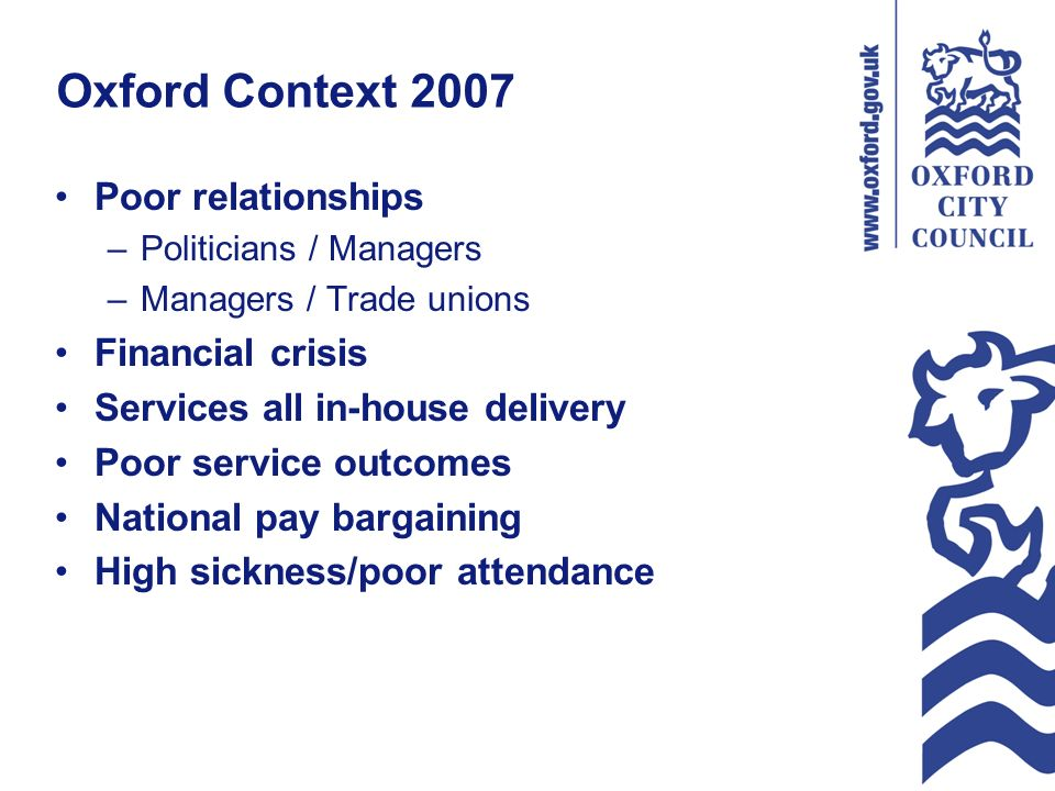 Oxford Context 2007 Poor relationships –Politicians / Managers –Managers / Trade unions Financial crisis Services all in-house delivery Poor service outcomes National pay bargaining High sickness/poor attendance