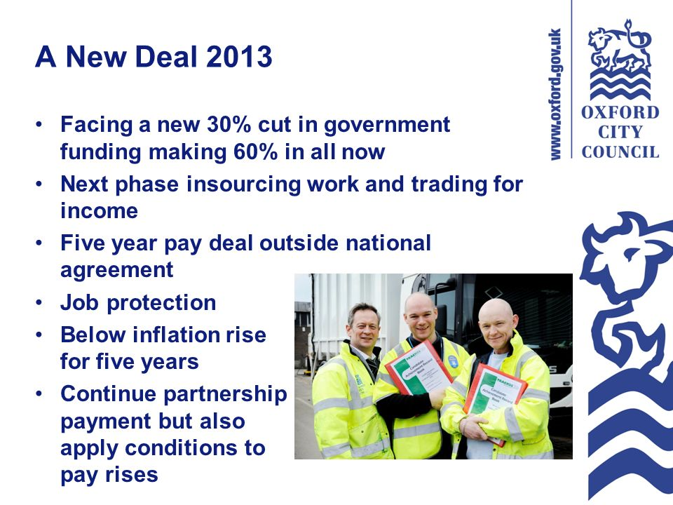 A New Deal 2013 Facing a new 30% cut in government funding making 60% in all now Next phase insourcing work and trading for income Five year pay deal outside national agreement Job protection Below inflation rise for five years Continue partnership payment but also apply conditions to pay rises
