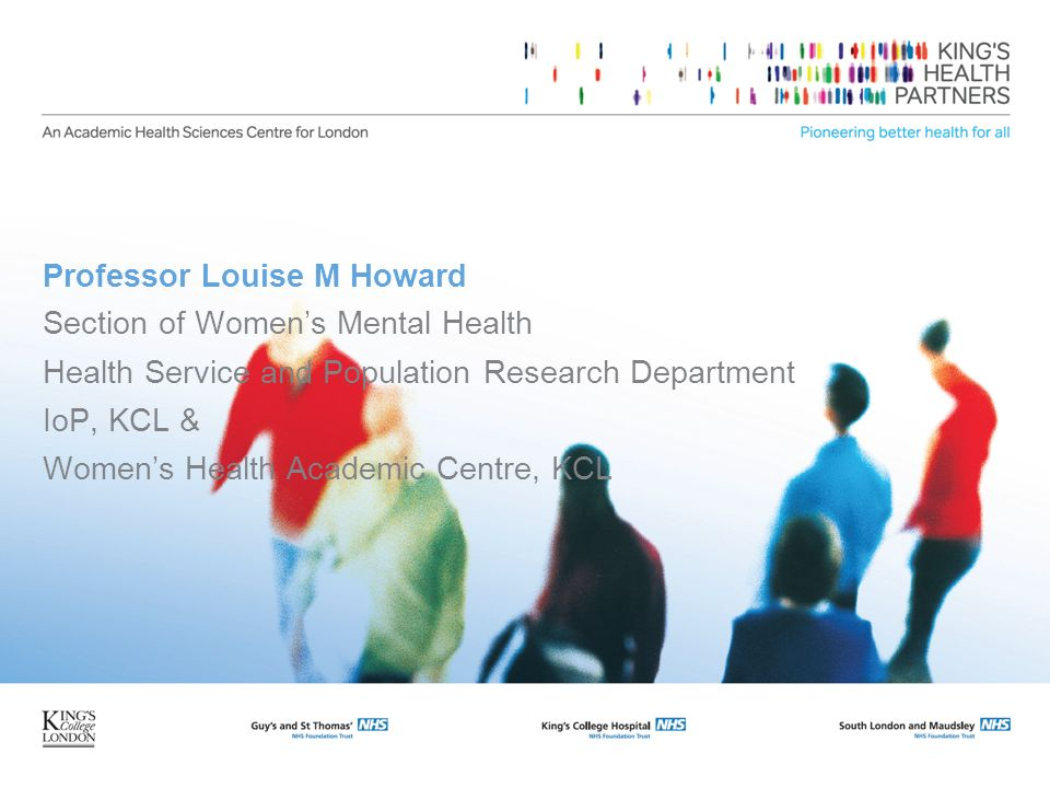 Professor Louise M Howard Section of Womens Mental Health Health Service and Population Research Department IoP, KCL & Womens Health Academic Centre,