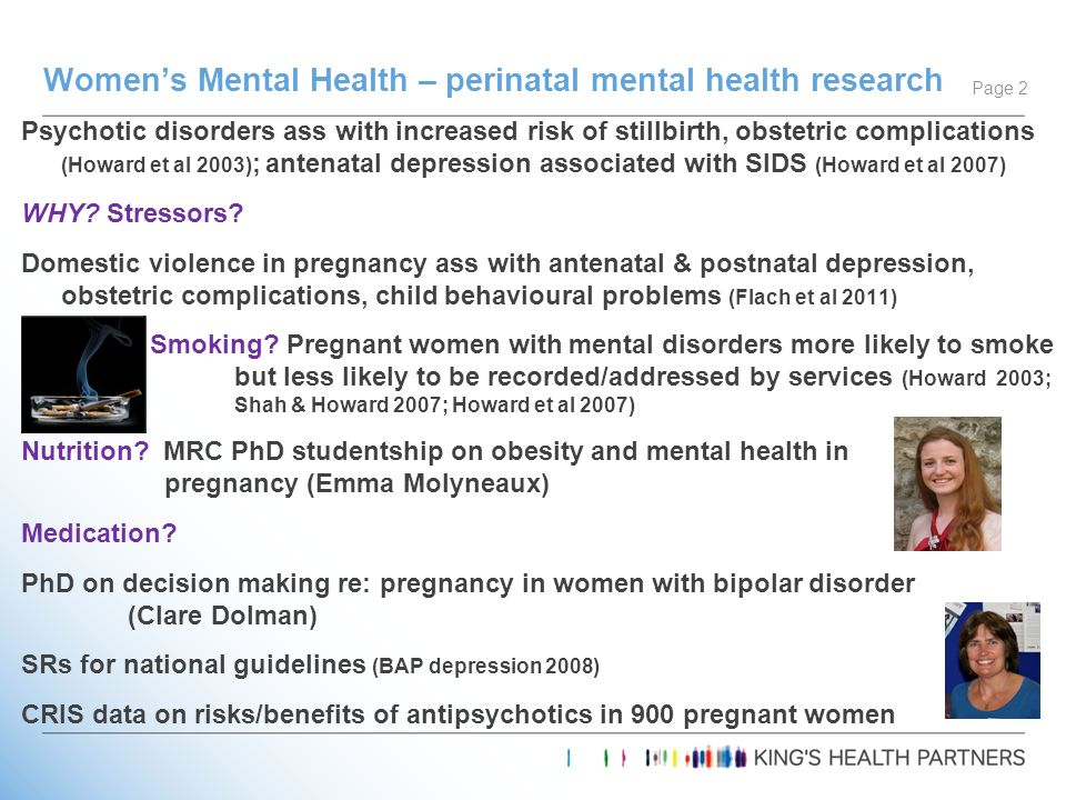 Psychotic disorders ass with increased risk of stillbirth, obstetric complications (Howard et al 2003) ; antenatal depression associated with SIDS (Ho