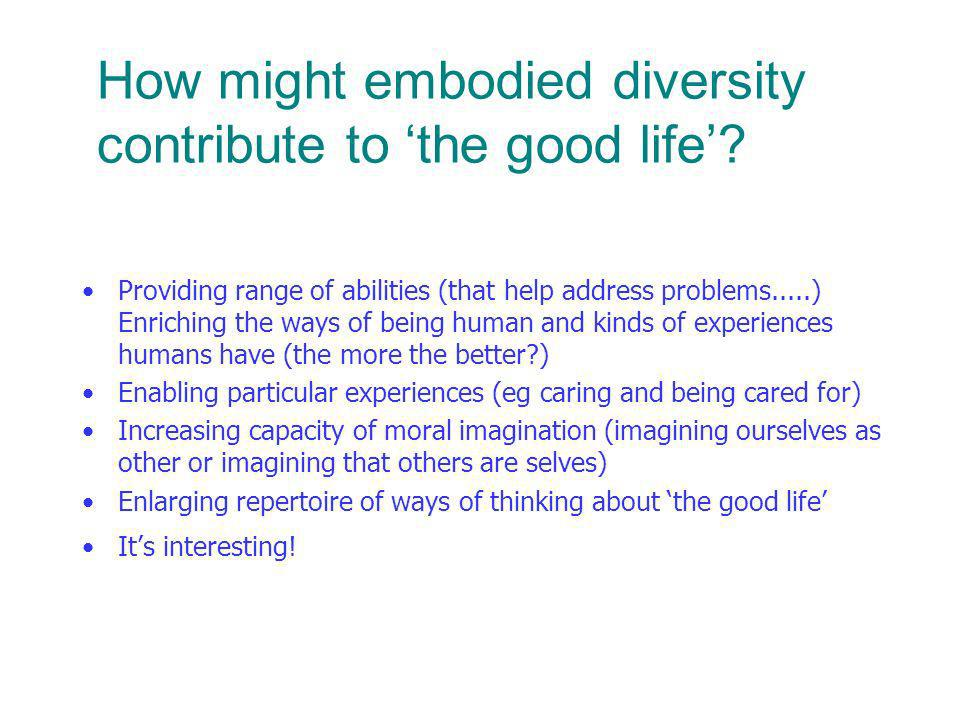 How might embodied diversity contribute to the good life.