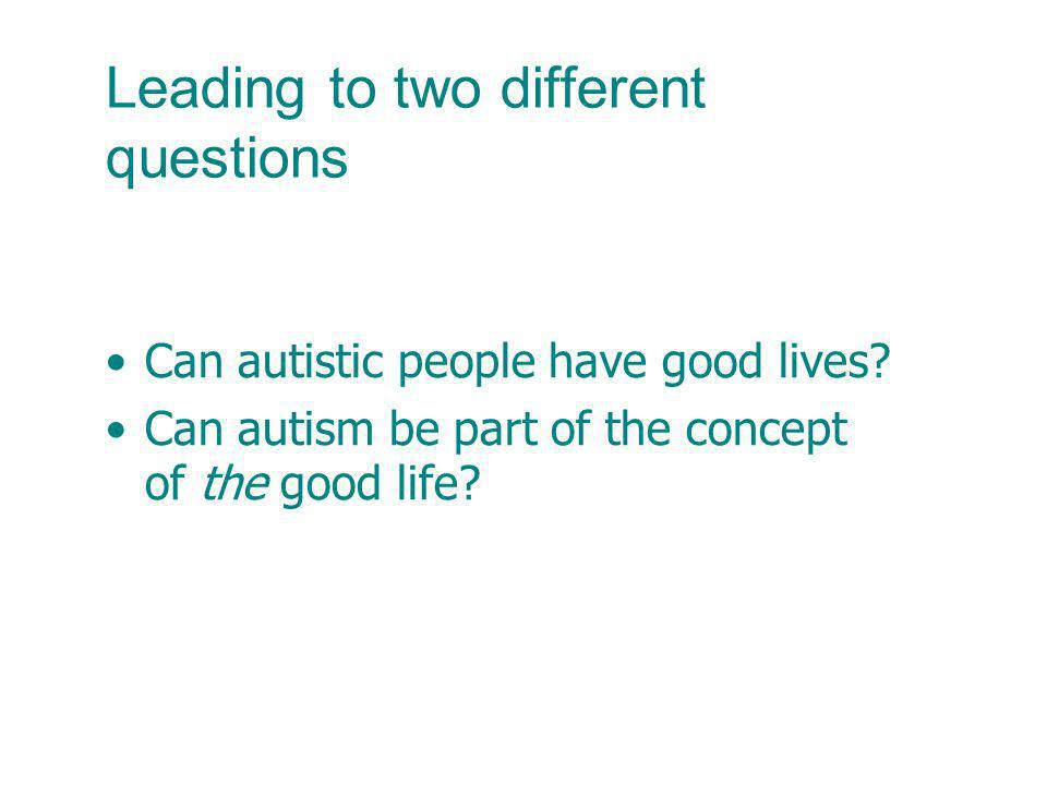 Leading to two different questions Can autistic people have good lives? Can autism be part of the concept of the good life?