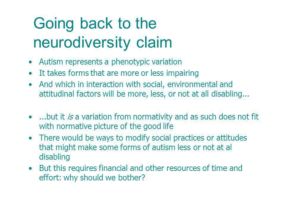 Going back to the neurodiversity claim Autism represents a phenotypic variation It takes forms that are more or less impairing And which in interaction with social, environmental and attitudinal factors will be more, less, or not at all disabling......but it is a variation from normativity and as such does not fit with normative picture of the good life There would be ways to modify social practices or attitudes that might make some forms of autism less or not at al disabling But this requires financial and other resources of time and effort: why should we bother