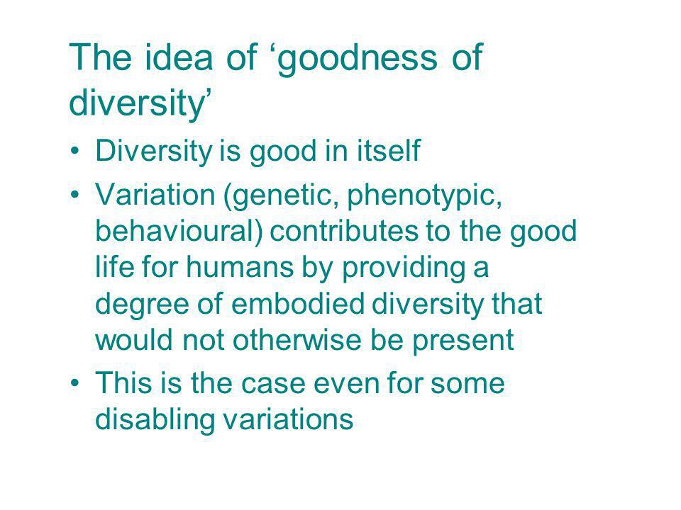 The idea of goodness of diversity Diversity is good in itself Variation (genetic, phenotypic, behavioural) contributes to the good life for humans by providing a degree of embodied diversity that would not otherwise be present This is the case even for some disabling variations