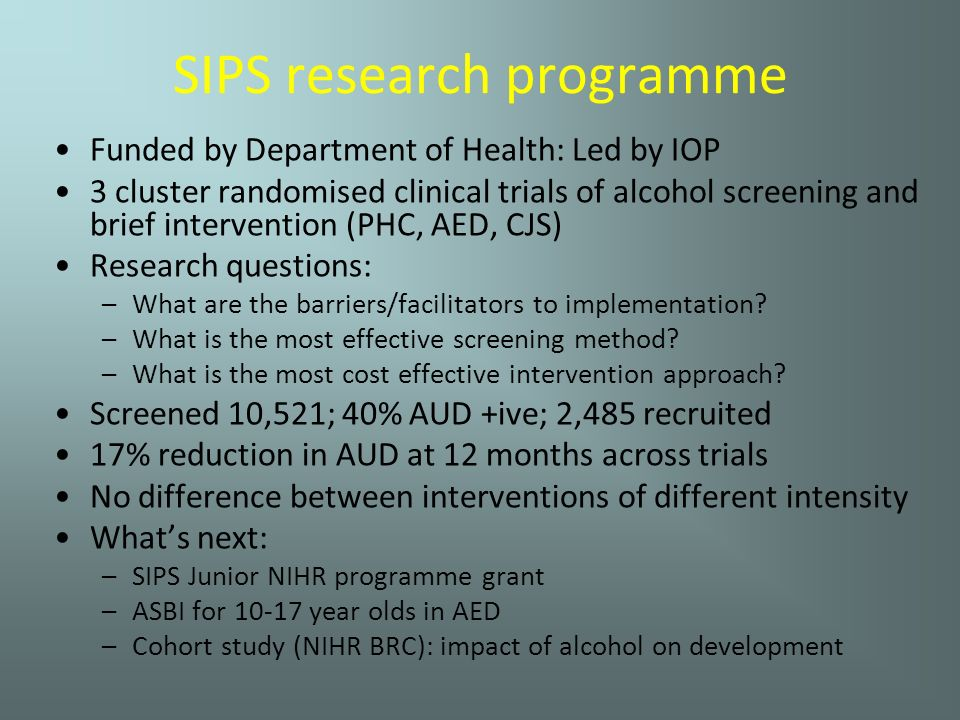 SIPS research programme Funded by Department of Health: Led by IOP 3 cluster randomised clinical trials of alcohol screening and brief intervention (PHC, AED, CJS) Research questions: –What are the barriers/facilitators to implementation.