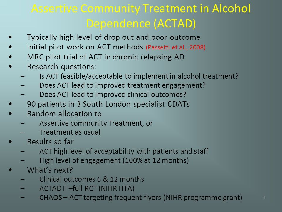 3 Assertive Community Treatment in Alcohol Dependence (ACTAD) Typically high level of drop out and poor outcome Initial pilot work on ACT methods (Passetti et al., 2008) MRC pilot trial of ACT in chronic relapsing AD Research questions: –Is ACT feasible/acceptable to implement in alcohol treatment.