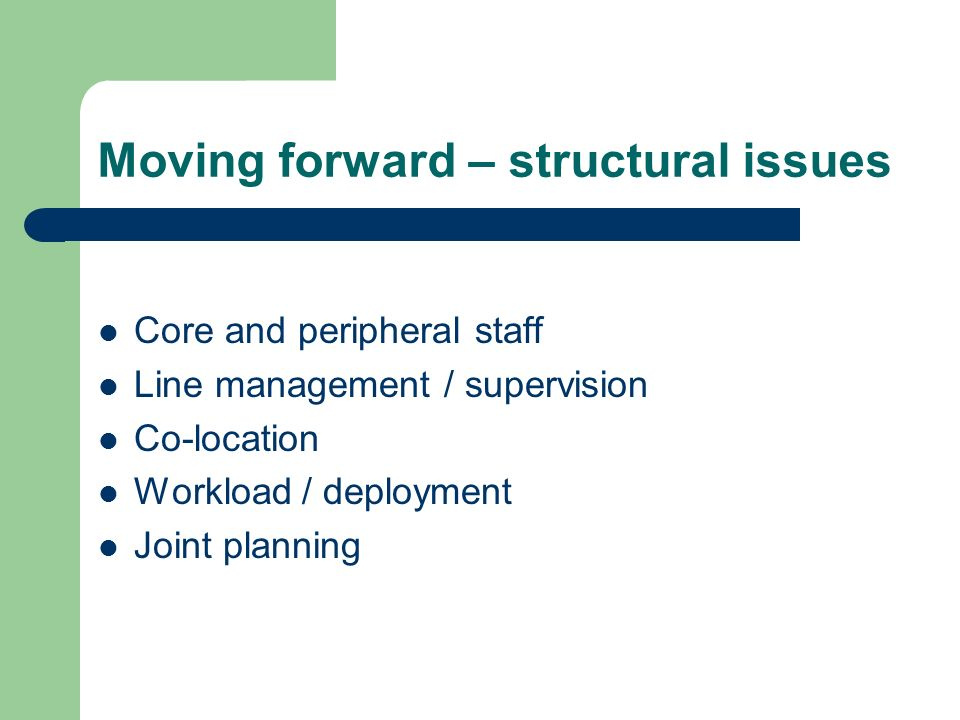 Moving forward – structural issues Core and peripheral staff Line management / supervision Co-location Workload / deployment Joint planning