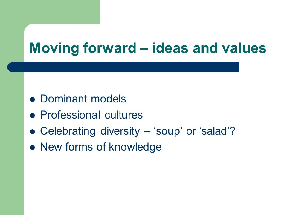 Moving forward – ideas and values Dominant models Professional cultures Celebrating diversity – soup or salad? New forms of knowledge