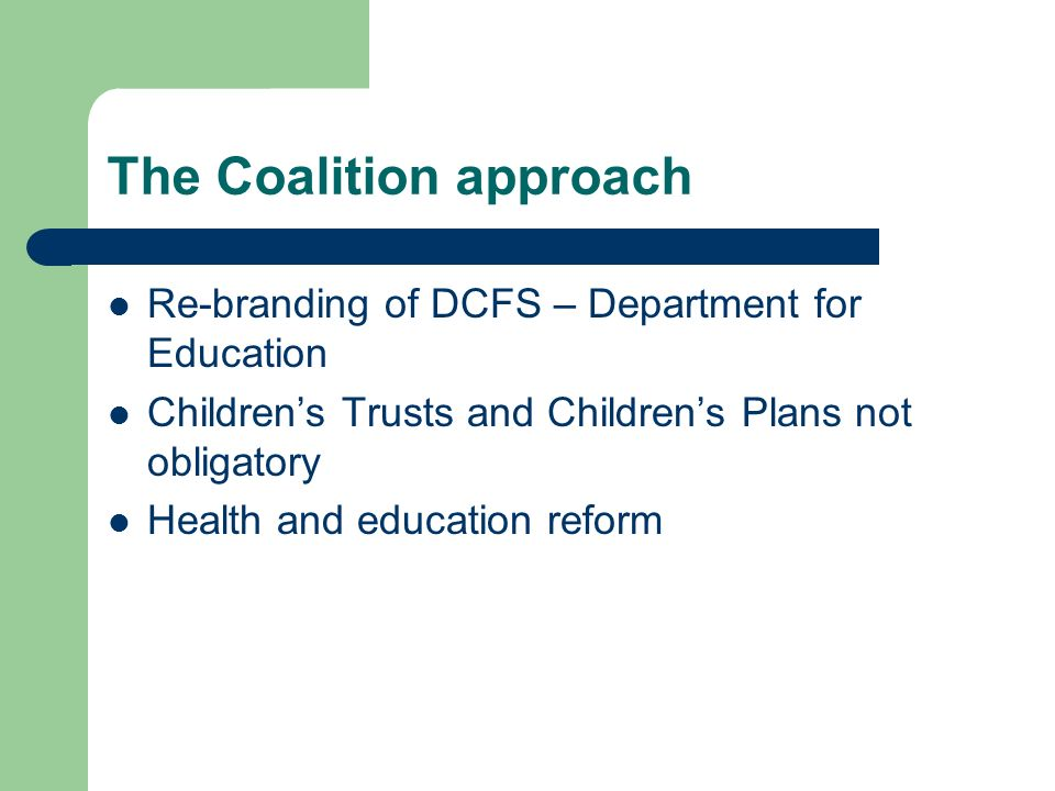 The Coalition approach Re-branding of DCFS – Department for Education Childrens Trusts and Childrens Plans not obligatory Health and education reform