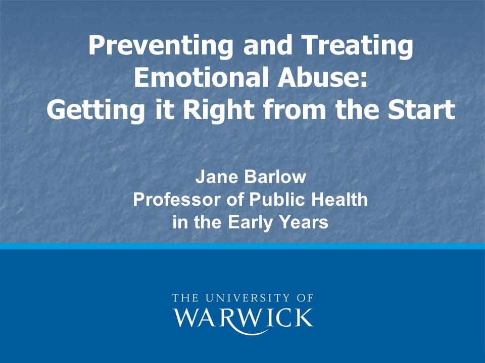 Preventing and Treating Emotional Abuse: Getting it Right from the Start Jane Barlow Professor of Public Health in the Early Years