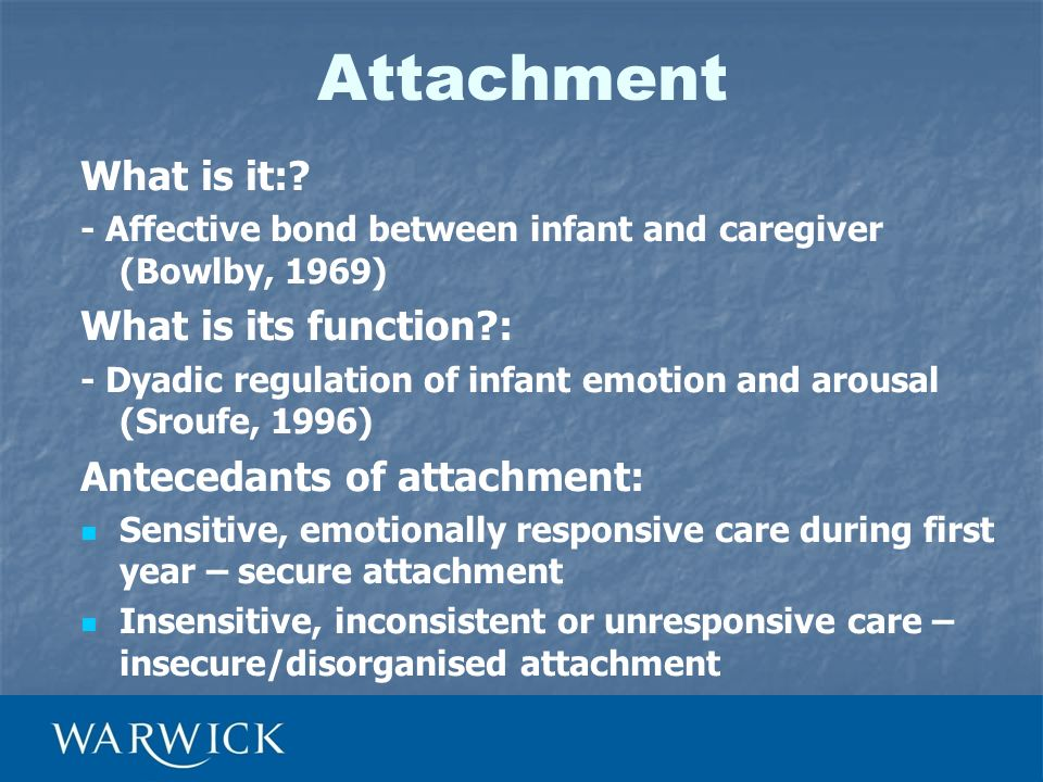 Attachment What is it:? - Affective bond between infant and caregiver (Bowlby, 1969) What is its function?: - Dyadic regulation of infant emotion and