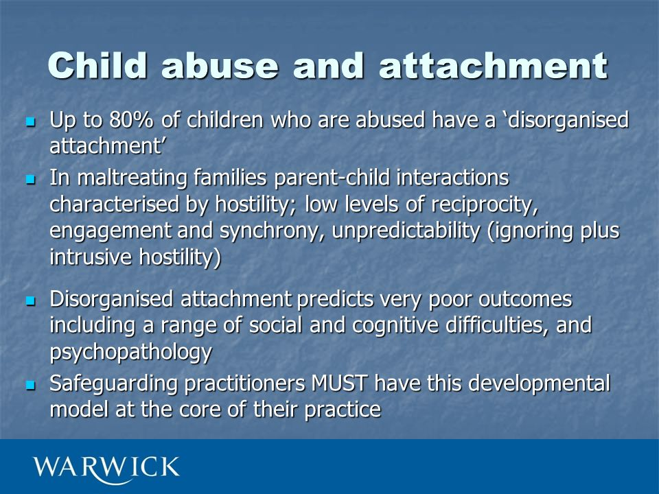 Child abuse and attachment Up to 80% of children who are abused have a disorganised attachment Up to 80% of children who are abused have a disorganise