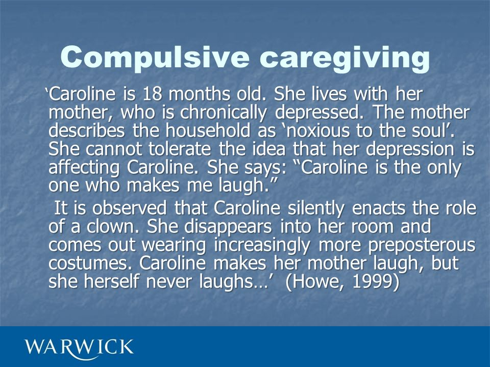 Compulsive caregiving Caroline is 18 months old. She lives with her mother, who is chronically depressed. The mother describes the household as noxiou