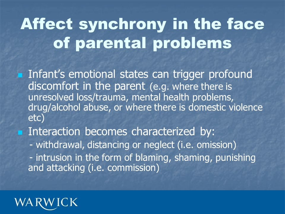 Affect synchrony in the face of parental problems Infants emotional states can trigger profound discomfort in the parent (e.g. where there is unresolv