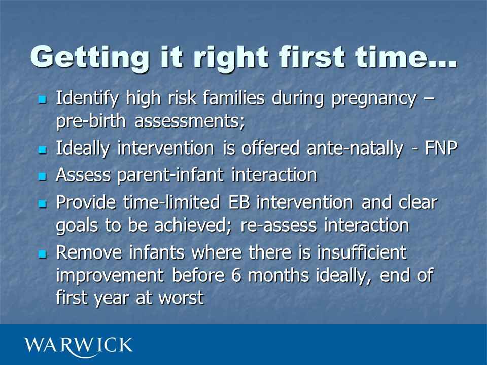 Getting it right first time… Identify high risk families during pregnancy – pre-birth assessments; Identify high risk families during pregnancy – pre-