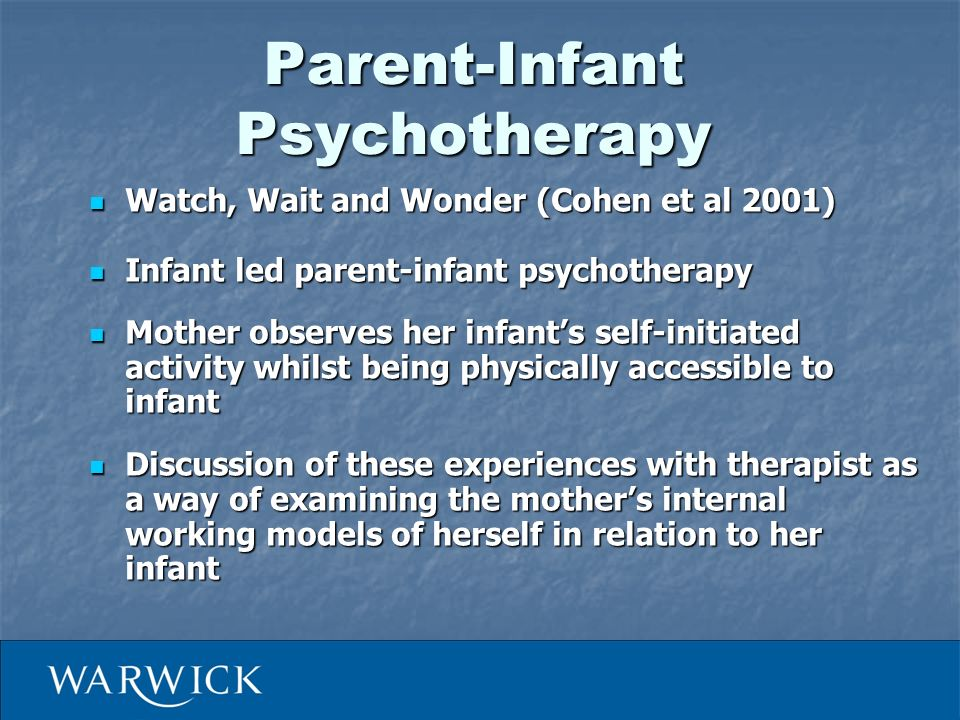Parent-Infant Psychotherapy Watch, Wait and Wonder (Cohen et al 2001) Watch, Wait and Wonder (Cohen et al 2001) Infant led parent-infant psychotherapy