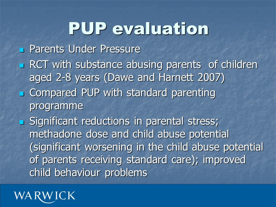 PUP evaluation Parents Under Pressure Parents Under Pressure RCT with substance abusing parents of children aged 2-8 years (Dawe and Harnett 2007) RCT