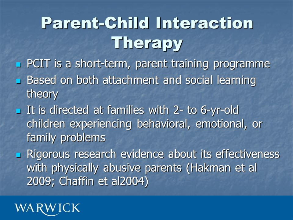 Parent-Child Interaction Therapy PCIT is a short-term, parent training programme PCIT is a short-term, parent training programme Based on both attachm
