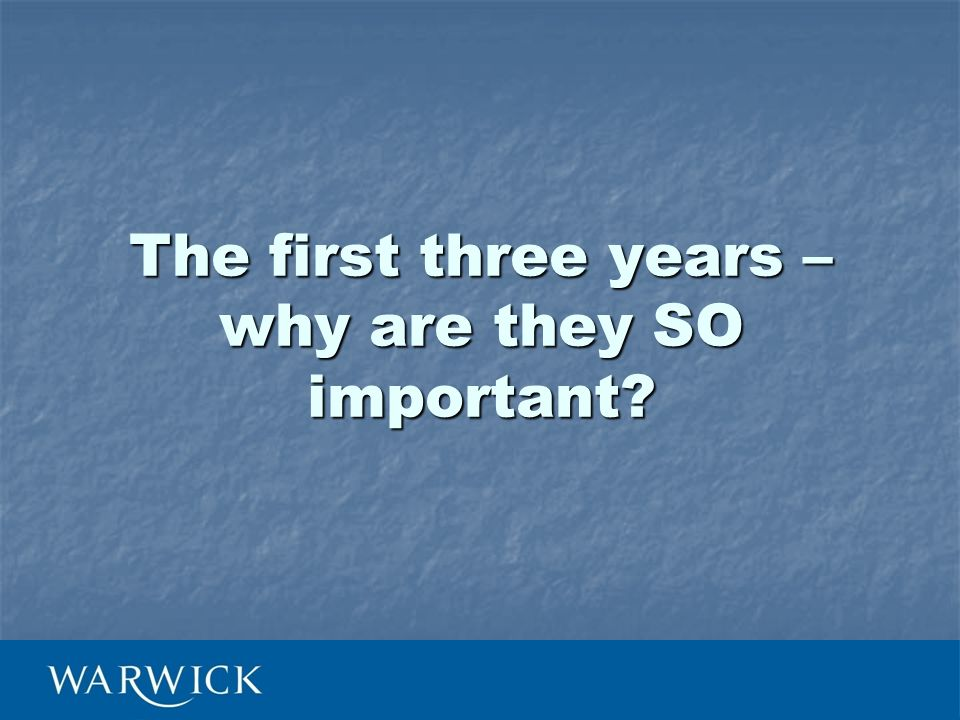 The first three years – why are they SO important?